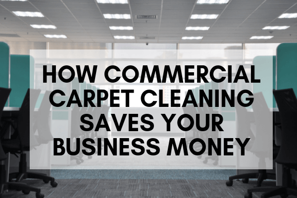 How Commercial Carpet Cleaning Saves Your Business Money
